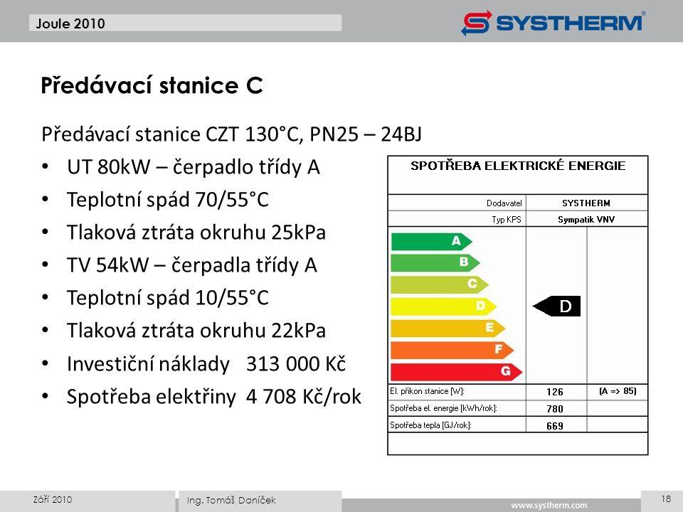Předávací stanice CZT 130°C, PN25 – 24BJ • UT 80kW – čerpadlo třídy A • Teplotní spád 70/55°C • Tlaková ztráta okruhu 25kPa • TV 54kW – čerpadla třídy A • Teplotní spád 10/55°C • Tlaková ztráta okruhu 22kPa • Investiční náklady313 000 Kč • Spotřeba elektřiny4 708 Kč/rok Joule 2010 Září 2010 18 Ing.