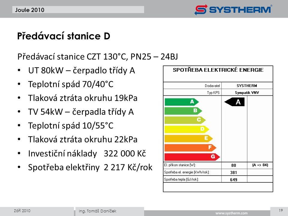 Předávací stanice CZT 130°C, PN25 – 24BJ • UT 80kW – čerpadlo třídy A • Teplotní spád 70/40°C • Tlaková ztráta okruhu 19kPa • TV 54kW – čerpadla třídy A • Teplotní spád 10/55°C • Tlaková ztráta okruhu 22kPa • Investiční náklady322 000 Kč • Spotřeba elektřiny2 217 Kč/rok Joule 2010 Září 2010 19 Ing.