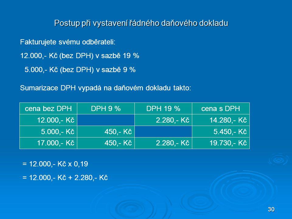 30 Postup při vystavení řádného daňového dokladu Fakturujete svému odběrateli: 12.000,- Kč (bez DPH) v sazbě 19 % 5.000,- Kč (bez DPH) v sazbě 9 % Sum