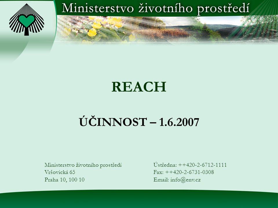 REACH ÚČINNOST – 1.6.2007 Ministerstvo životního prostředí Vršovická 65 Praha 10, 100 10 Ústředna: ++420-2-6712-1111 Fax: ++420-2-6731-0308 Email: info@env.cz