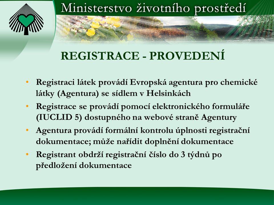 REGISTRACE - PROVEDENÍ •Registraci látek provádí Evropská agentura pro chemické látky (Agentura) se sídlem v Helsinkách •Registrace se provádí pomocí elektronického formuláře (IUCLID 5) dostupného na webové straně Agentury •Agentura provádí formální kontrolu úplnosti registrační dokumentace; může nařídit doplnění dokumentace •Registrant obdrží registrační číslo do 3 týdnů po předložení dokumentace