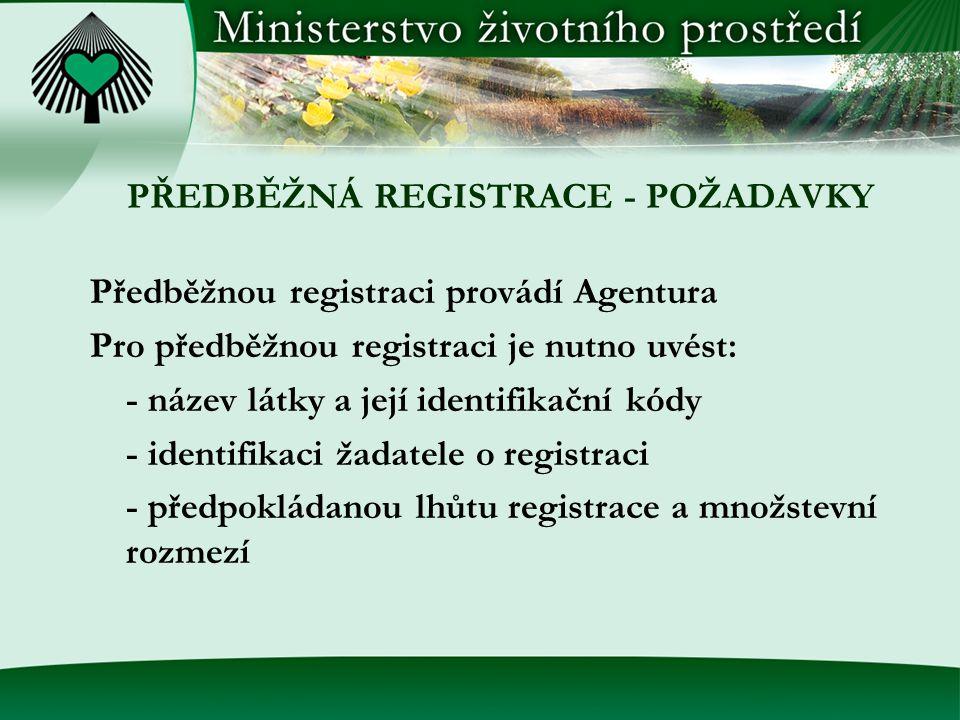 PŘEDBĚŽNÁ REGISTRACE - POŽADAVKY Předběžnou registraci provádí Agentura Pro předběžnou registraci je nutno uvést: - název látky a její identifikační kódy - identifikaci žadatele o registraci - předpokládanou lhůtu registrace a množstevní rozmezí