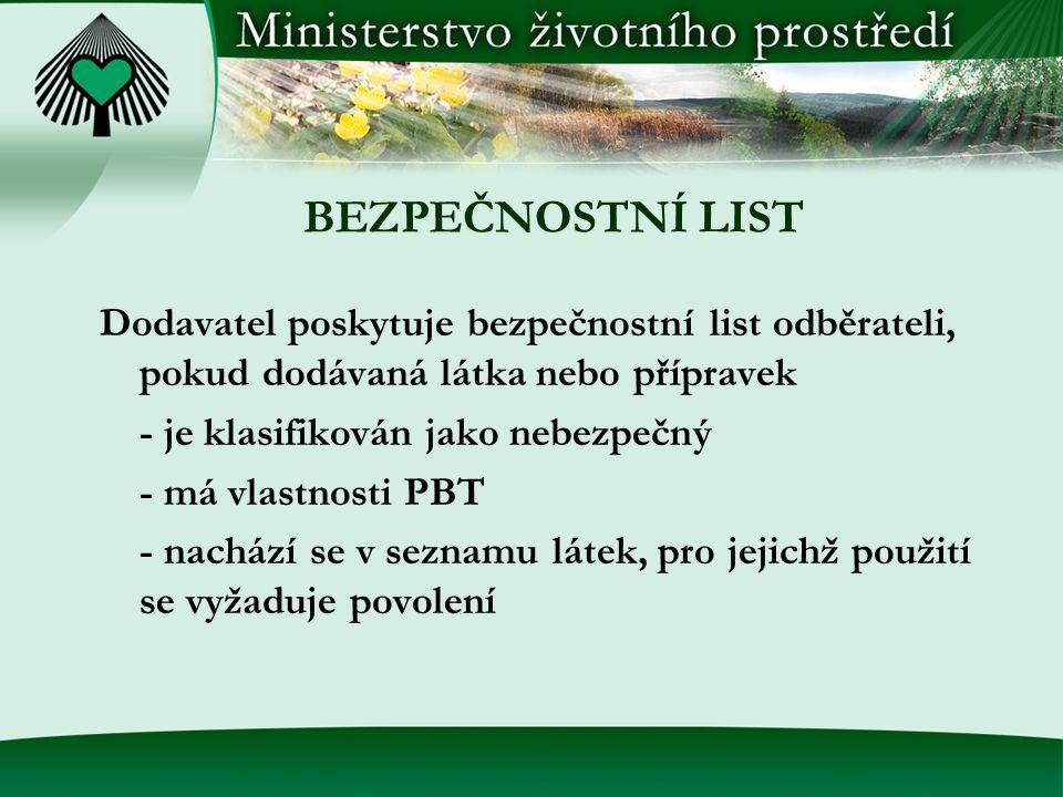 BEZPEČNOSTNÍ LIST Dodavatel poskytuje bezpečnostní list odběrateli, pokud dodávaná látka nebo přípravek - je klasifikován jako nebezpečný - má vlastnosti PBT - nachází se v seznamu látek, pro jejichž použití se vyžaduje povolení