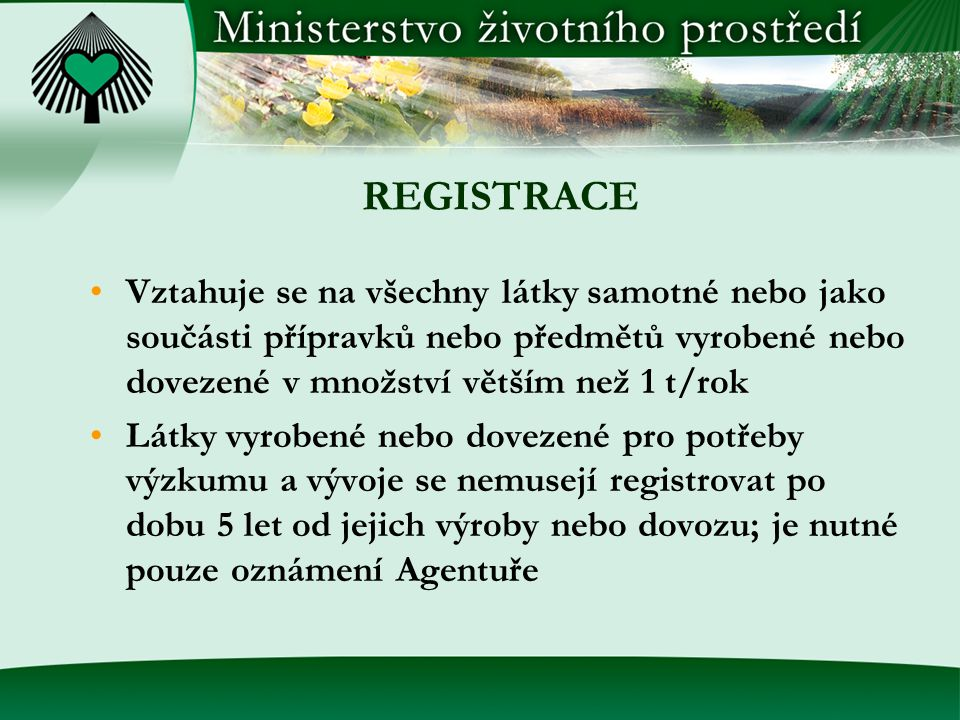 REGISTRACE - VÝJIMKY Povinnost registrace se nevztahuje na: - humánní a veterinární léčiva - přídatné látky potravin - polymery - vybrané látky uvedené v přílohách IV a V - radioaktivní látky - odpady Účinné látky pesticidních a biocidních přípravků se považují za registrované, pokud splňují požadavky příslušných právních předpisů