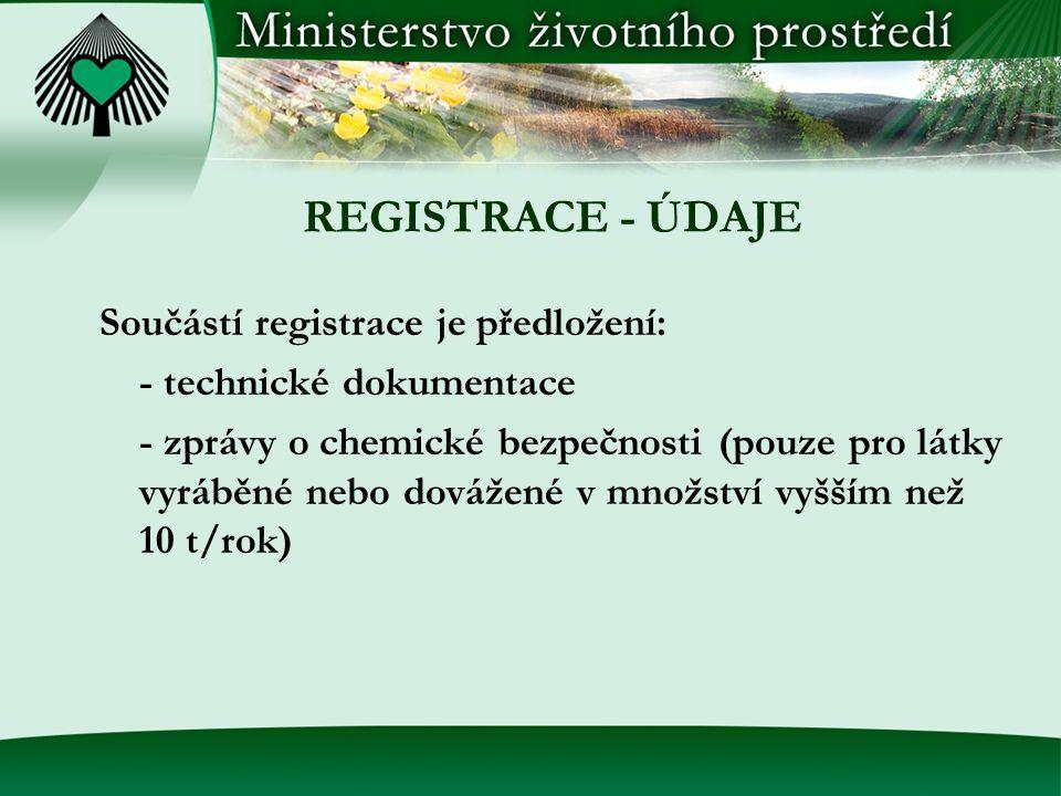 REGISTRACE - ÚDAJE Součástí registrace je předložení: - technické dokumentace - zprávy o chemické bezpečnosti (pouze pro látky vyráběné nebo dovážené v množství vyšším než 10 t/rok)