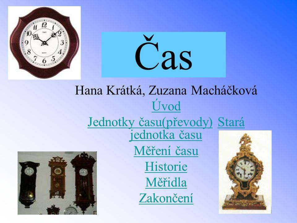 Čas Hana Krátká, Zuzana Macháčková Úvod Jednotky času(převody)Jednotky času(převody) Stará jednotka časuStará jednotka času Měření času Historie Měřid