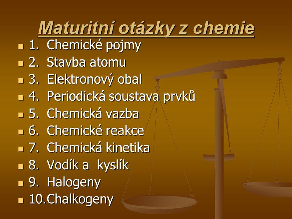Maturitní otázky z chemie  1.Chemické pojmy  2.Stavba atomu  3.Elektronový obal  4.Periodická soustava prvků  5.Chemická vazba  6.Chemické reakc