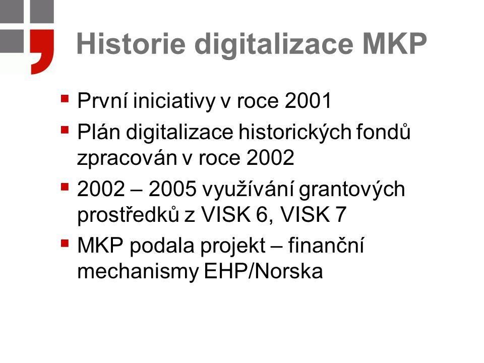 Historie digitalizace MKP  První iniciativy v roce 2001  Plán digitalizace historických fondů zpracován v roce 2002  2002 – 2005 využívání grantových prostředků z VISK 6, VISK 7  MKP podala projekt – finanční mechanismy EHP/Norska