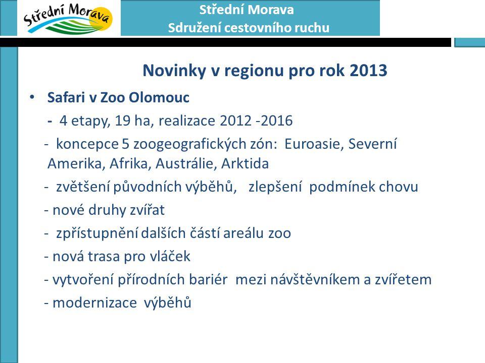 Střední Morava Sdružení cestovního ruchu Novinky v regionu pro rok 2013 • Safari v Zoo Olomouc - 4 etapy, 19 ha, realizace 2012 -2016 - koncepce 5 zoogeografických zón: Euroasie, Severní Amerika, Afrika, Austrálie, Arktida - zvětšení původních výběhů, zlepšení podmínek chovu - nové druhy zvířat - zpřístupnění dalších částí areálu zoo - nová trasa pro vláček - vytvoření přírodních bariér mezi návštěvníkem a zvířetem - modernizace výběhů • Realizace v období: 2012 – 2016