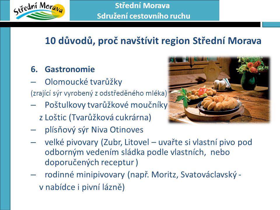 Střední Morava Sdružení cestovního ruchu 10 důvodů, proč navštívit region Střední Morava 6.Gastronomie – Olomoucké tvarůžky (zrající sýr vyrobený z odstředěného mléka) – Poštulkovy tvarůžkové moučníky z Loštic (Tvarůžková cukrárna) – plísňový sýr Niva Otinoves – velké pivovary (Zubr, Litovel – uvařte si vlastní pivo pod odborným vedením sládka podle vlastních, nebo doporučených receptur ) – rodinné minipivovary (např.