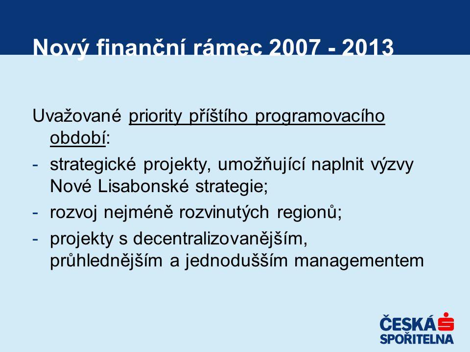 Nový finanční rámec 2007 - 2013 Uvažované priority příštího programovacího období: -strategické projekty, umožňující naplnit výzvy Nové Lisabonské strategie; -rozvoj nejméně rozvinutých regionů; -projekty s decentralizovanějším, průhlednějším a jednodušším managementem
