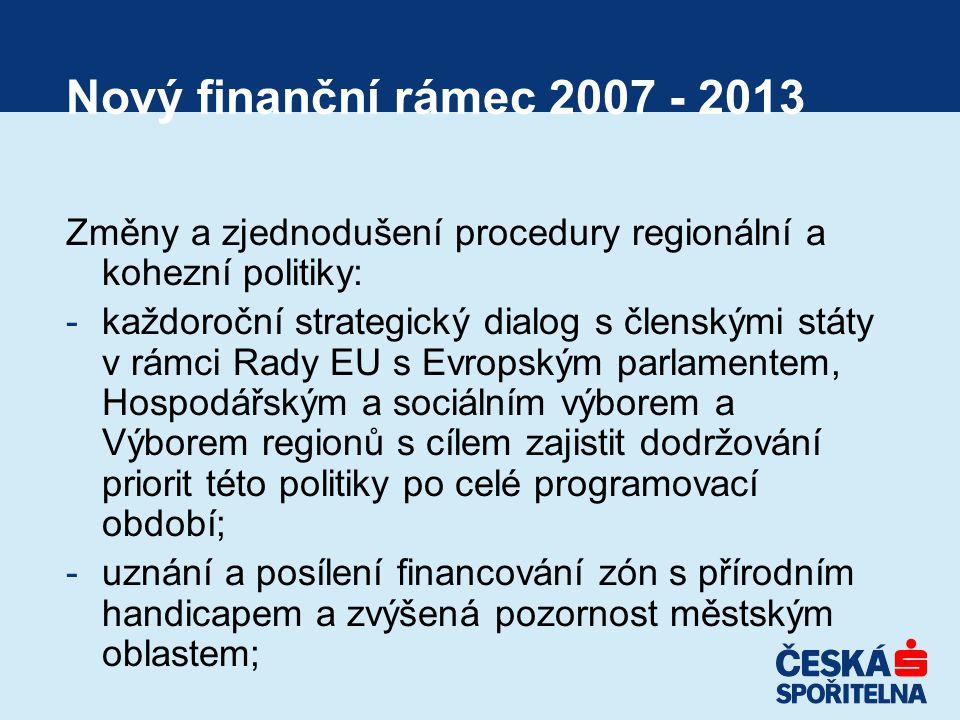 Nový finanční rámec 2007 - 2013 Změny a zjednodušení procedury regionální a kohezní politiky: -každoroční strategický dialog s členskými státy v rámci Rady EU s Evropským parlamentem, Hospodářským a sociálním výborem a Výborem regionů s cílem zajistit dodržování priorit této politiky po celé programovací období; -uznání a posílení financování zón s přírodním handicapem a zvýšená pozornost městským oblastem;