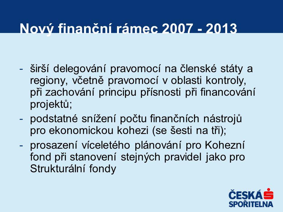 Nový finanční rámec 2007 - 2013 -širší delegování pravomocí na členské státy a regiony, včetně pravomocí v oblasti kontroly, při zachování principu přísnosti při financování projektů; -podstatné snížení počtu finančních nástrojů pro ekonomickou kohezi (se šesti na tři); -prosazení víceletého plánování pro Kohezní fond při stanovení stejných pravidel jako pro Strukturální fondy