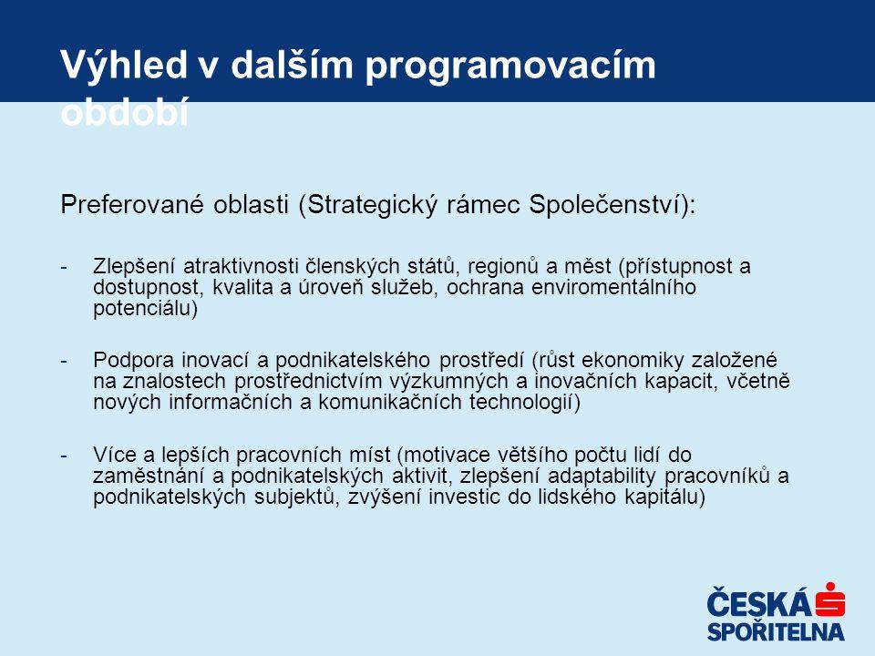 Výhled v dalším programovacím období Preferované oblasti (Strategický rámec Společenství): -Zlepšení atraktivnosti členských států, regionů a měst (přístupnost a dostupnost, kvalita a úroveň služeb, ochrana enviromentálního potenciálu) -Podpora inovací a podnikatelského prostředí (růst ekonomiky založené na znalostech prostřednictvím výzkumných a inovačních kapacit, včetně nových informačních a komunikačních technologií) -Více a lepších pracovních míst (motivace většího počtu lidí do zaměstnání a podnikatelských aktivit, zlepšení adaptability pracovníků a podnikatelských subjektů, zvýšení investic do lidského kapitálu)