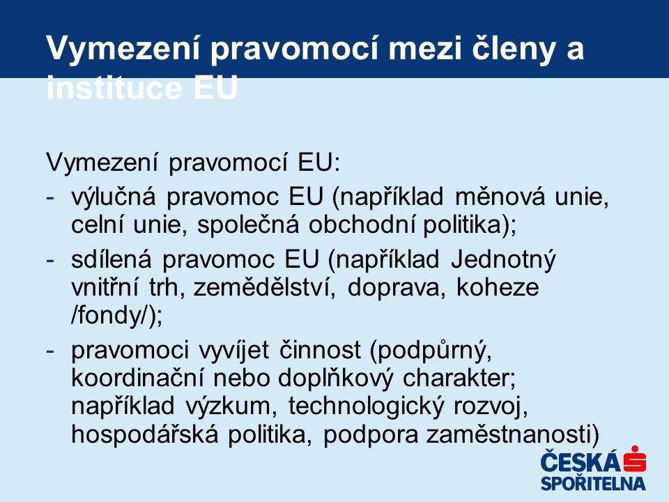 Vymezení pravomocí mezi členy a instituce EU Vymezení pravomocí EU: -výlučná pravomoc EU (například měnová unie, celní unie, společná obchodní politika); -sdílená pravomoc EU (například Jednotný vnitřní trh, zemědělství, doprava, koheze /fondy/); -pravomoci vyvíjet činnost (podpůrný, koordinační nebo doplňkový charakter; například výzkum, technologický rozvoj, hospodářská politika, podpora zaměstnanosti)