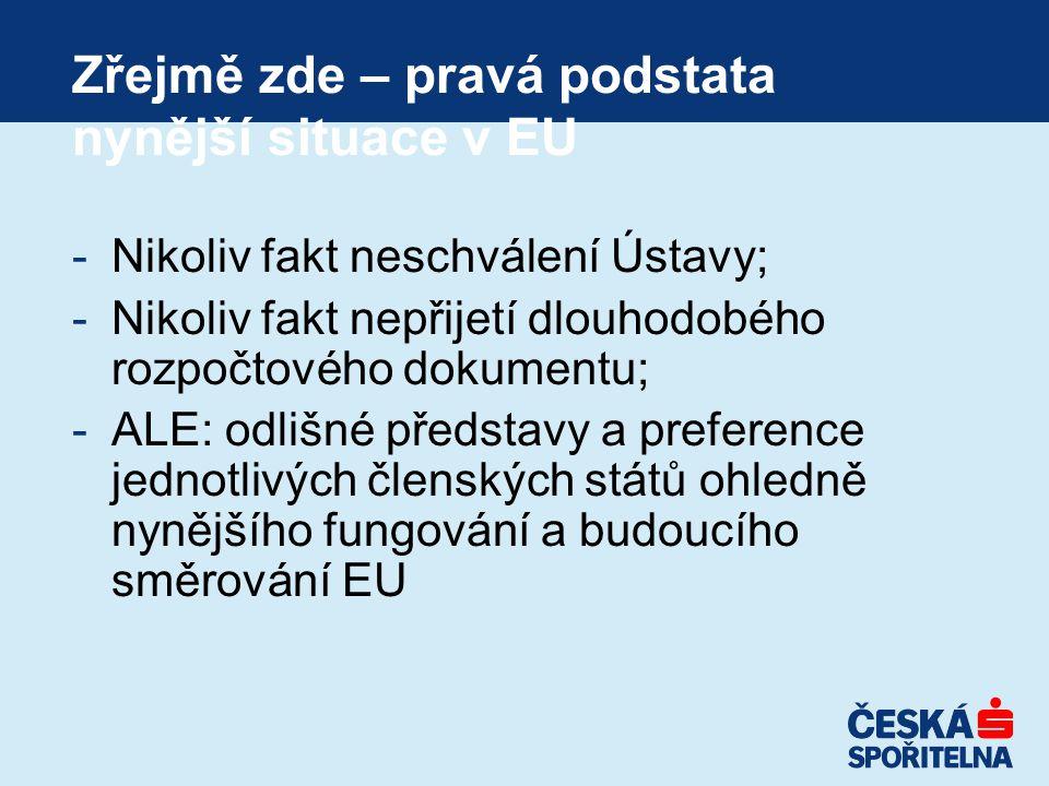 Zřejmě zde – pravá podstata nynější situace v EU -Nikoliv fakt neschválení Ústavy; -Nikoliv fakt nepřijetí dlouhodobého rozpočtového dokumentu; -ALE: odlišné představy a preference jednotlivých členských států ohledně nynějšího fungování a budoucího směrování EU