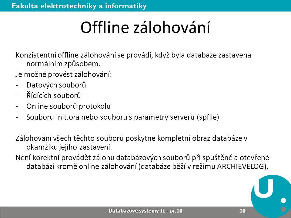 Offline zálohování Konzistentní offline zálohování se provádí, když byla databáze zastavena normálním způsobem. Je možné provést zálohování: -Datových