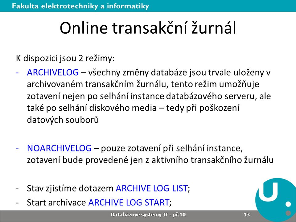 Online transakční žurnál K dispozici jsou 2 režimy: -ARCHIVELOG – všechny změny databáze jsou trvale uloženy v archivovaném transakčním žurnálu, tento