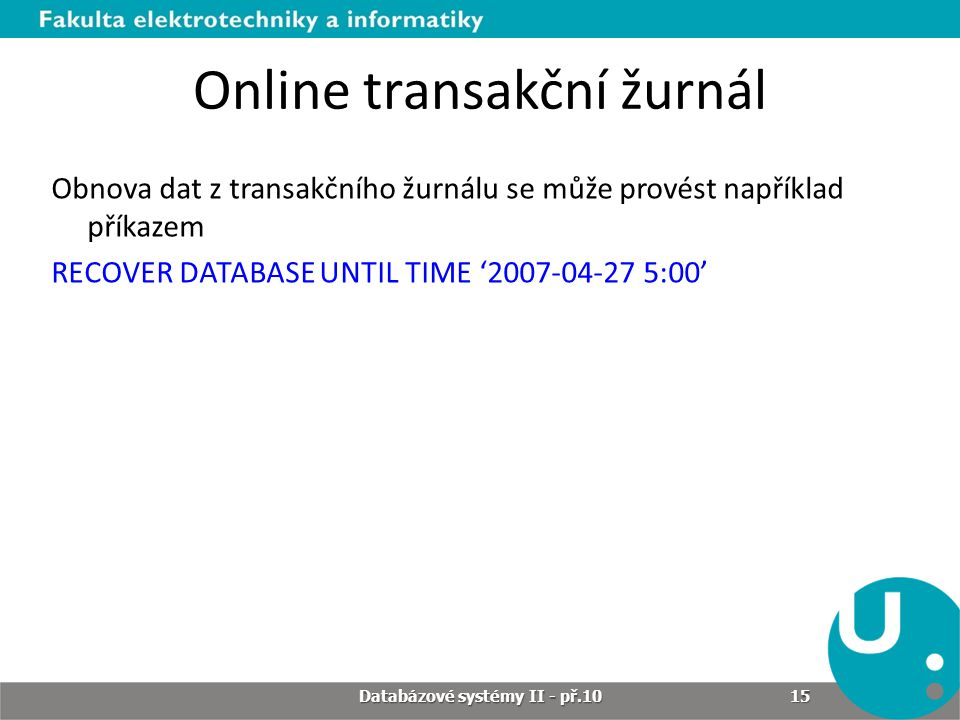 Online transakční žurnál Obnova dat z transakčního žurnálu se může provést například příkazem RECOVER DATABASE UNTIL TIME '2007-04-27 5:00' Databázové