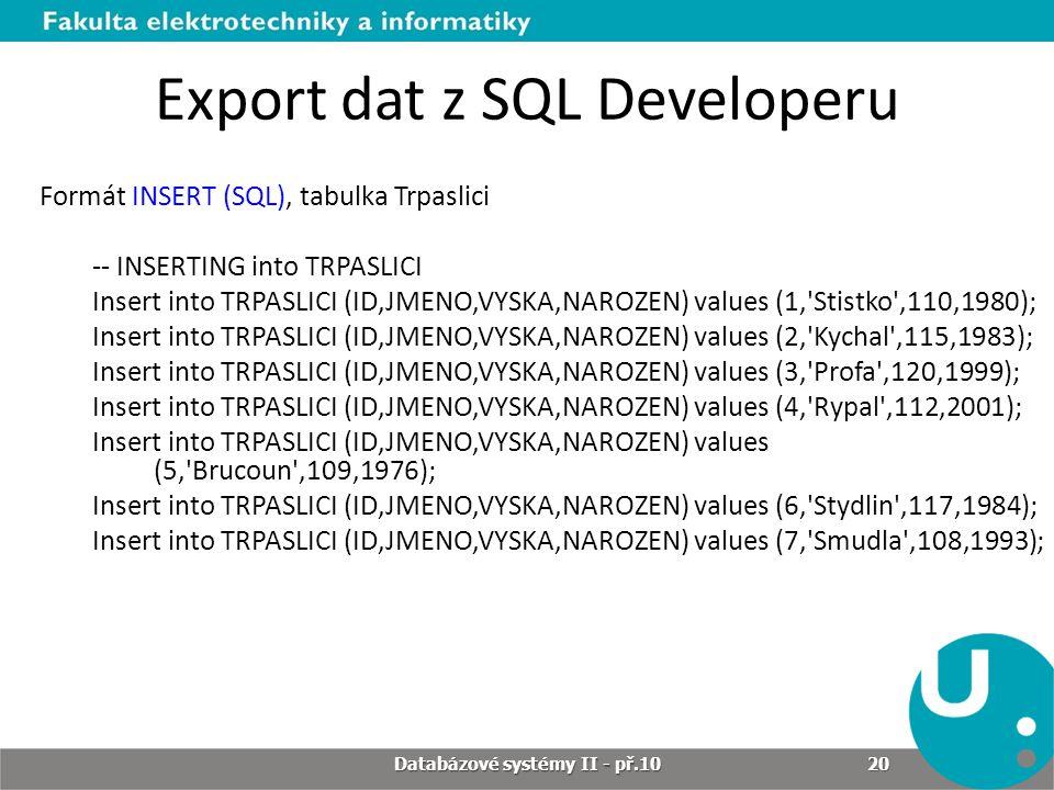 Export dat z SQL Developeru Formát INSERT (SQL), tabulka Trpaslici -- INSERTING into TRPASLICI Insert into TRPASLICI (ID,JMENO,VYSKA,NAROZEN) values (