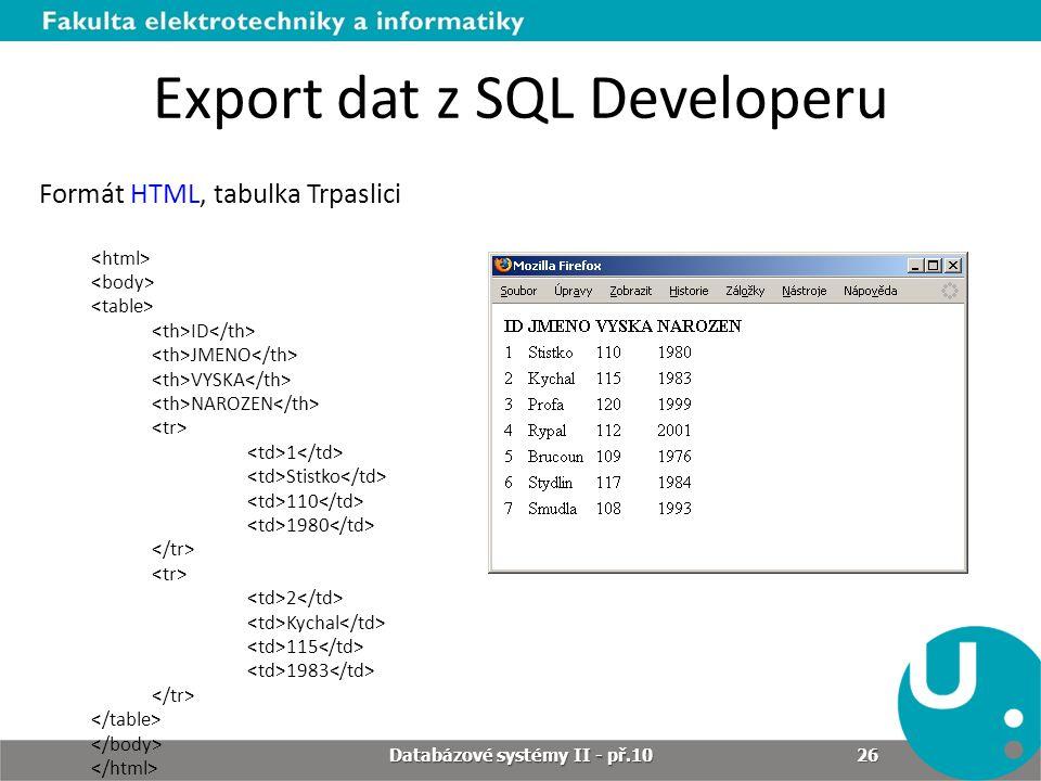 Export dat z SQL Developeru Formát HTML, tabulka Trpaslici ID JMENO VYSKA NAROZEN 1 Stistko 110 1980 2 Kychal 115 1983 Databázové systémy II - př.10 2