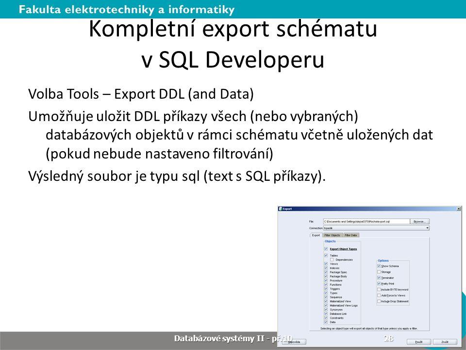 Kompletní export schématu v SQL Developeru Volba Tools – Export DDL (and Data) Umožňuje uložit DDL příkazy všech (nebo vybraných) databázových objektů