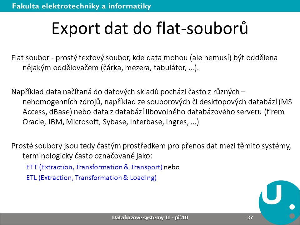 Export dat do flat-souborů Flat soubor - prostý textový soubor, kde data mohou (ale nemusí) být oddělena nějakým oddělovačem (čárka, mezera, tabulátor