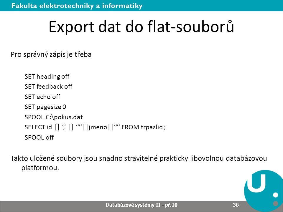 Export dat do flat-souborů Pro správný zápis je třeba SET heading off SET feedback off SET echo off SET pagesize 0 SPOOL C:\pokus.dat SELECT id || ','