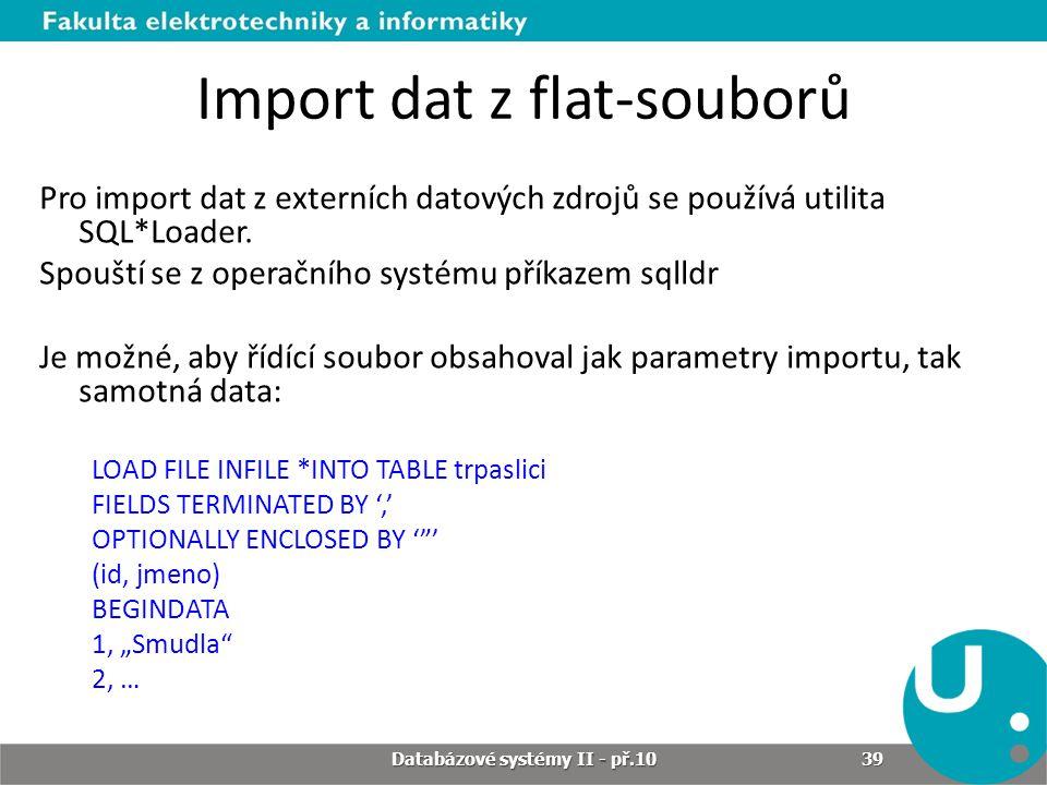 Import dat z flat-souborů Pro import dat z externích datových zdrojů se používá utilita SQL*Loader. Spouští se z operačního systému příkazem sqlldr Je
