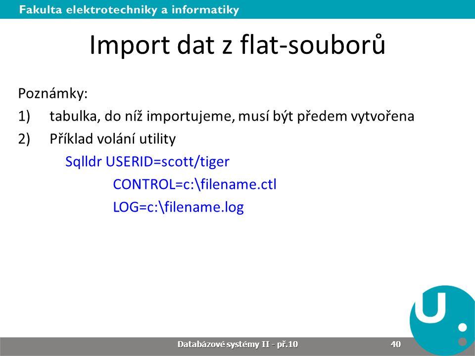Import dat z flat-souborů Poznámky: 1)tabulka, do níž importujeme, musí být předem vytvořena 2)Příklad volání utility Sqlldr USERID=scott/tiger CONTRO