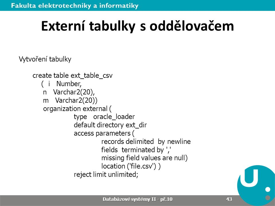 Externí tabulky s oddělovačem Vytvoření tabulky create table ext_table_csv ( i Number, n Varchar2(20), m Varchar2(20)) organization external ( type oracle_loader default directory ext_dir access parameters ( records delimited by newline fields terminated by , missing field values are null) location ( file.csv ) ) reject limit unlimited; Databázové systémy II - př.10 43