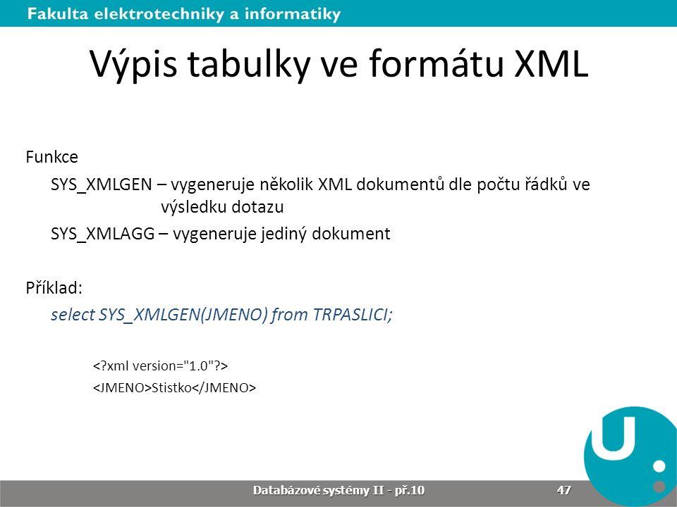 Výpis tabulky ve formátu XML Funkce SYS_XMLGEN – vygeneruje několik XML dokumentů dle počtu řádků ve výsledku dotazu SYS_XMLAGG – vygeneruje jediný do