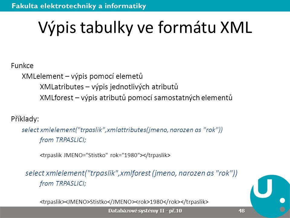 Výpis tabulky ve formátu XML Funkce XMLelement – výpis pomocí elemetů XMLatributes – výpis jednotlivých atributů XMLforest – výpis atributů pomocí sam