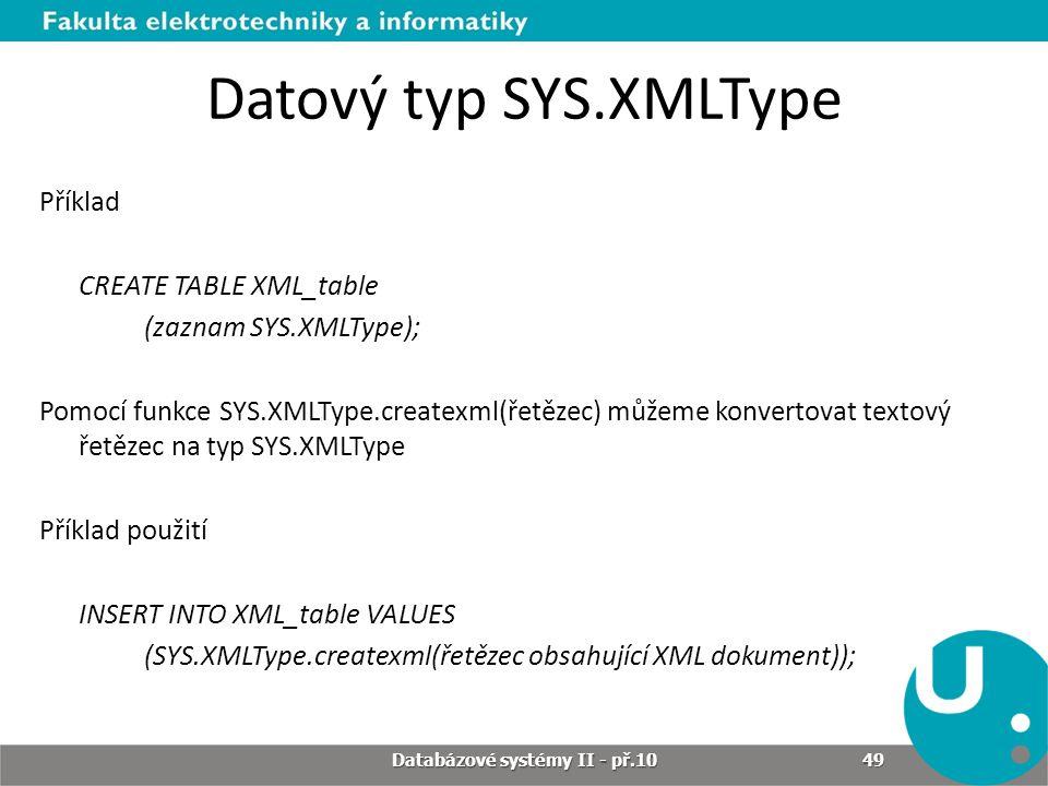 Datový typ SYS.XMLType Příklad CREATE TABLE XML_table (zaznam SYS.XMLType); Pomocí funkce SYS.XMLType.createxml(řetězec) můžeme konvertovat textový ře