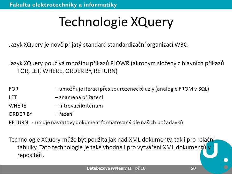 Technologie XQuery Jazyk XQuery je nově přijatý standard standardizační organizací W3C. Jazyk XQuery používá množinu příkazů FLOWR (akronym složený z