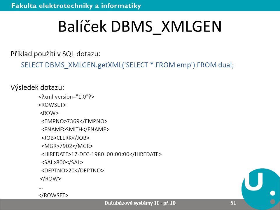 Balíček DBMS_XMLGEN Příklad použití v SQL dotazu: SELECT DBMS_XMLGEN.getXML('SELECT * FROM emp') FROM dual; Výsledek dotazu: 7369 SMITH CLERK 7902 17-