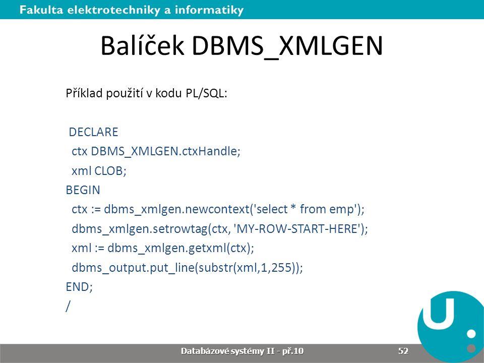 Balíček DBMS_XMLGEN Příklad použití v kodu PL/SQL: DECLARE ctx DBMS_XMLGEN.ctxHandle; xml CLOB; BEGIN ctx := dbms_xmlgen.newcontext('select * from emp