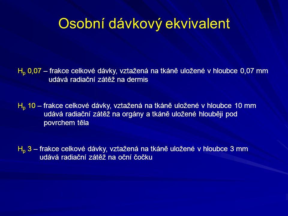 Osobní dávkový ekvivalent H p 0,07 – frakce celkové dávky, vztažená na tkáně uložené v hloubce 0,07 mm udává radiační zátěž na dermis H p 10 – frakce