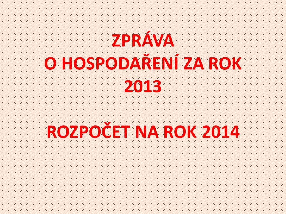 ZPRÁVA O HOSPODAŘENÍ ZA ROK 2013 ROZPOČET NA ROK 2014