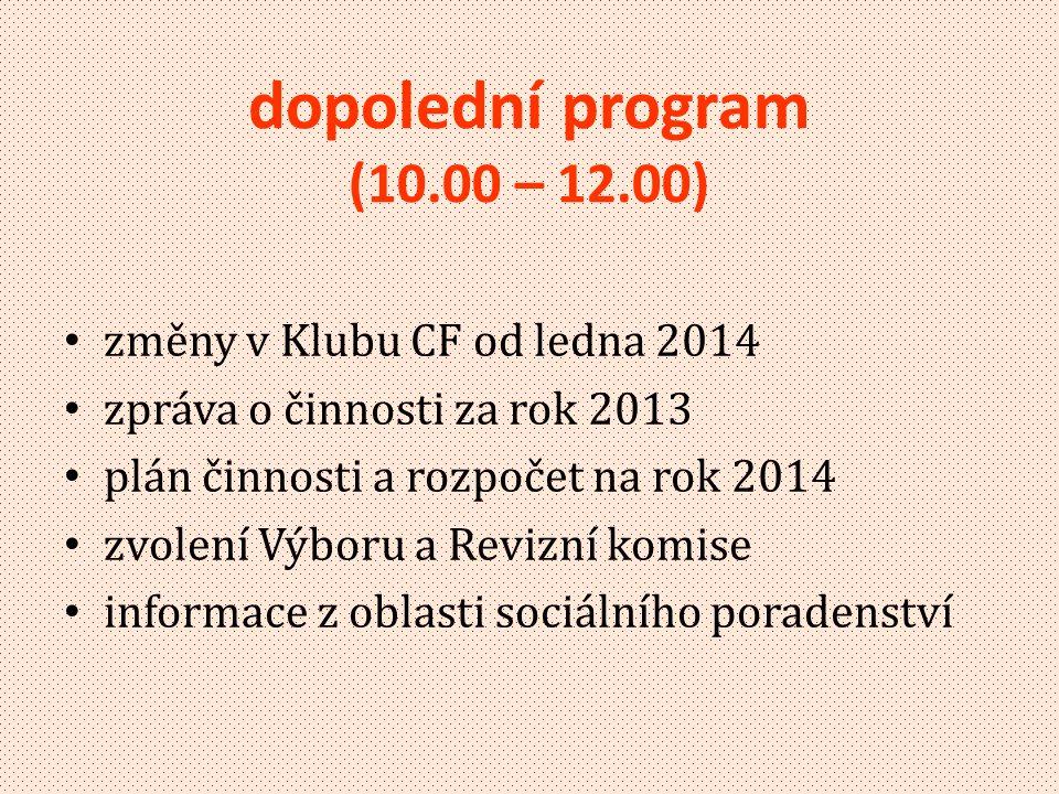 dopolední program (10.00 – 12.00) • změny v Klubu CF od ledna 2014 • zpráva o činnosti za rok 2013 • plán činnosti a rozpočet na rok 2014 • zvolení Výboru a Revizní komise • informace z oblasti sociálního poradenství