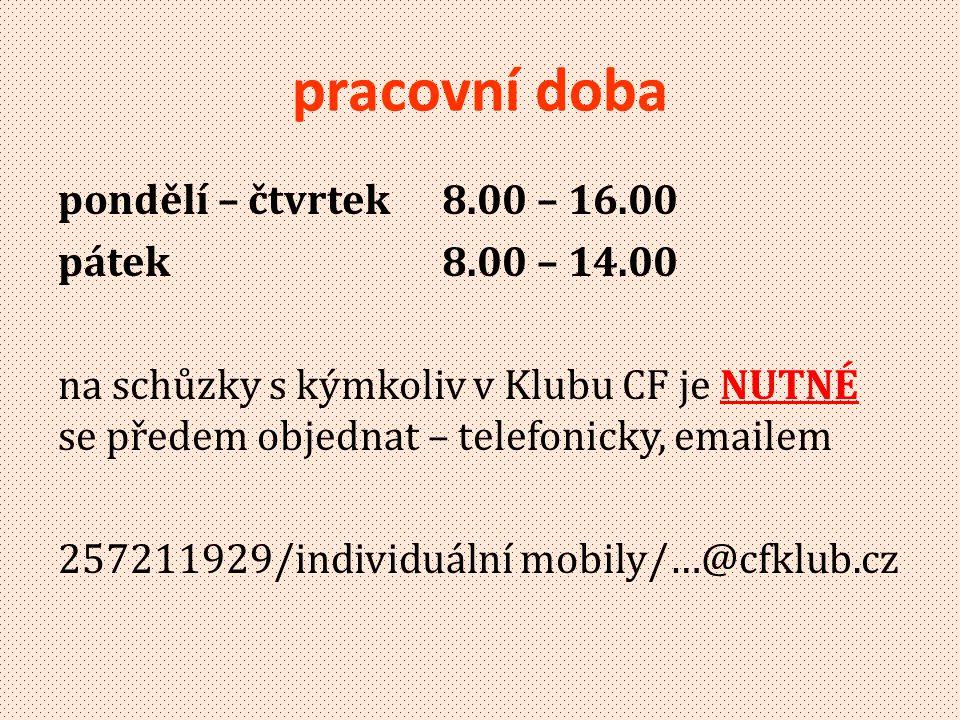 pracovní doba pondělí – čtvrtek 8.00 – 16.00 pátek 8.00 – 14.00 na schůzky s kýmkoliv v Klubu CF je NUTNÉ se předem objednat – telefonicky, emailem 257211929/individuální mobily/…@cfklub.cz