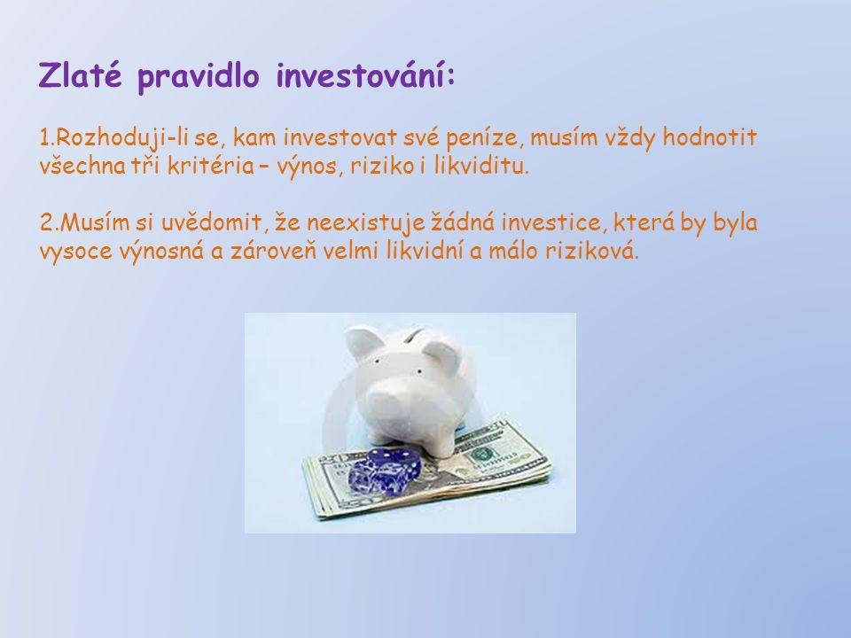 Zlaté pravidlo investování: 1.Rozhoduji-li se, kam investovat své peníze, musím vždy hodnotit všechna tři kritéria – výnos, riziko i likviditu.