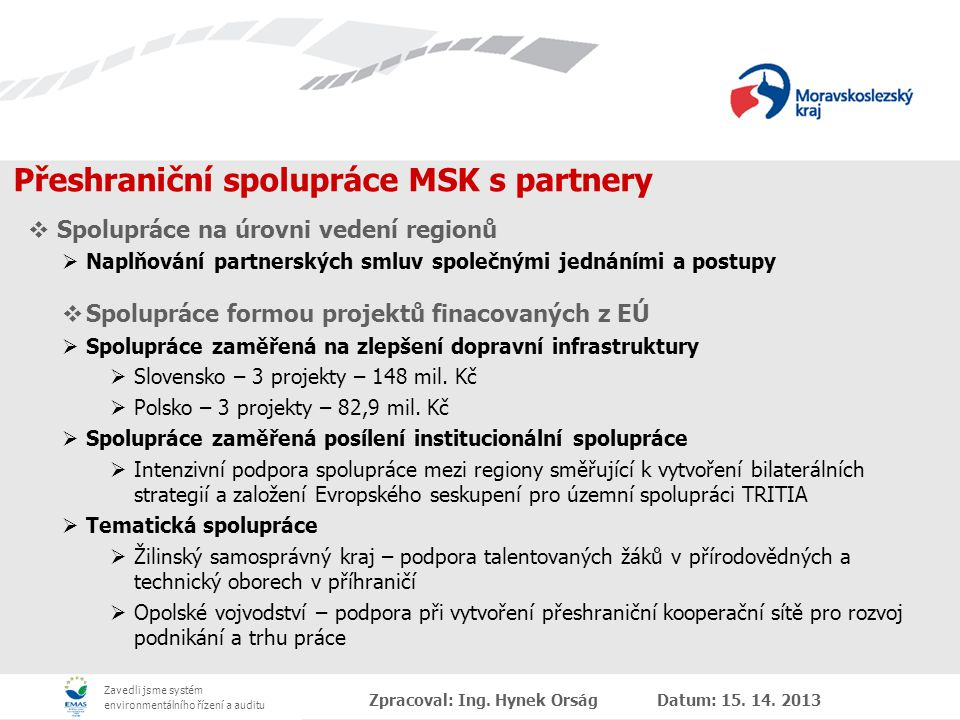 Zavedli jsme systém environmentálního řízení a auditu Přeshraniční spolupráce MSK s partnery  Spolupráce na úrovni vedení regionů  Naplňování partnerských smluv společnými jednáními a postupy  Spolupráce formou projektů finacovaných z EÚ  Spolupráce zaměřená na zlepšení dopravní infrastruktury  Slovensko – 3 projekty – 148 mil.
