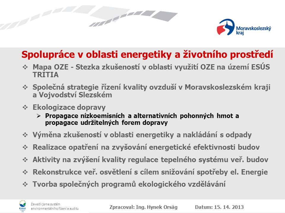 Zavedli jsme systém environmentálního řízení a auditu Spolupráce v oblasti energetiky a životního prostředí  Mapa OZE - Stezka zkušeností v oblasti využití OZE na území ESÚS TRITIA  Společná strategie řízení kvality ovzduší v Moravskoslezském kraji a Vojvodství Slezském  Ekologizace dopravy  Propagace nízkoemisních a alternativních pohonných hmot a propagace udržitelných forem dopravy  Výměna zkušeností v oblasti energetiky a nakládání s odpady  Realizace opatření na zvyšování energetické efektivnosti budov  Aktivity na zvýšení kvality regulace tepelného systému veř.