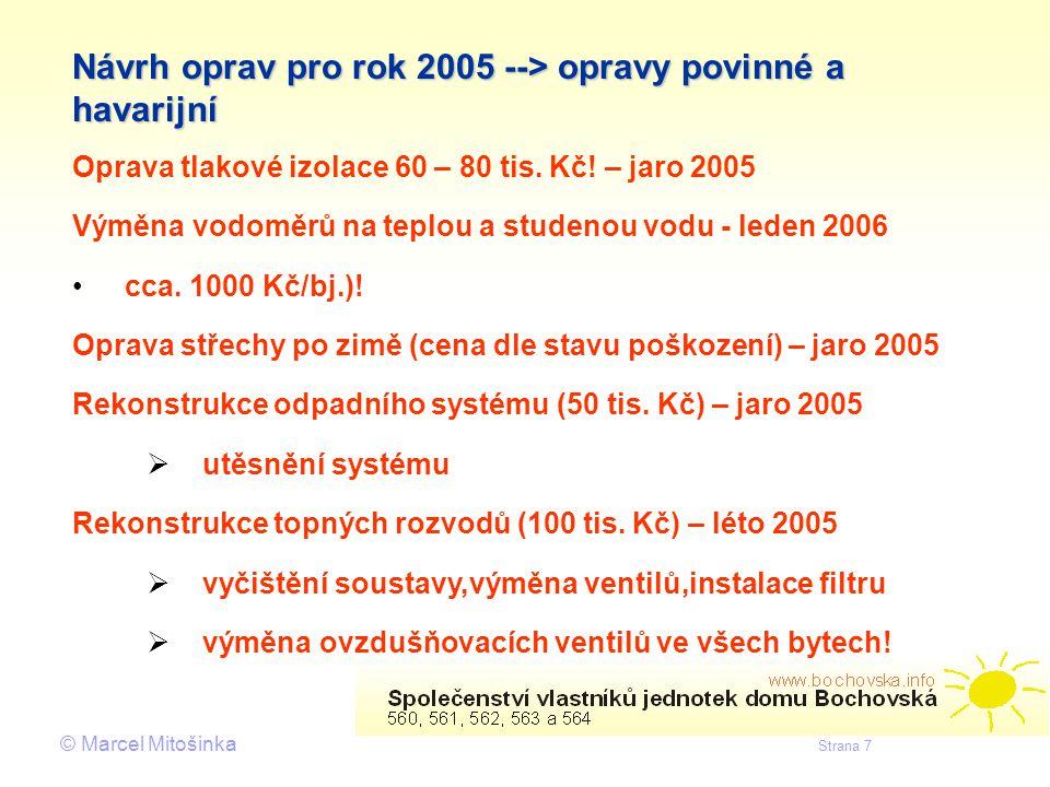© Marcel Mitošinka Strana 7 Návrh oprav pro rok 2005 --> opravy povinné a havarijní Oprava tlakové izolace 60 – 80 tis. Kč! – jaro 2005 Výměna vodoměr