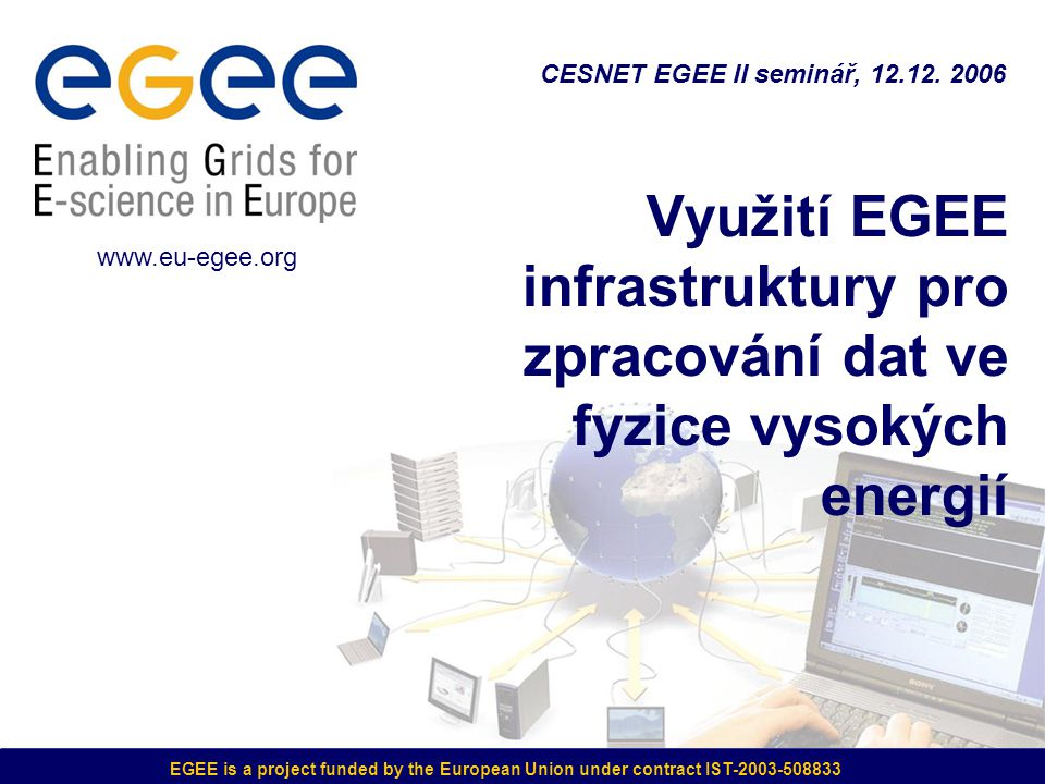EGEE is a project funded by the European Union under contract IST-2003-508833 Využití EGEE infrastruktury pro zpracování dat ve fyzice vysokých energií CESNET EGEE II seminář, 12.12.