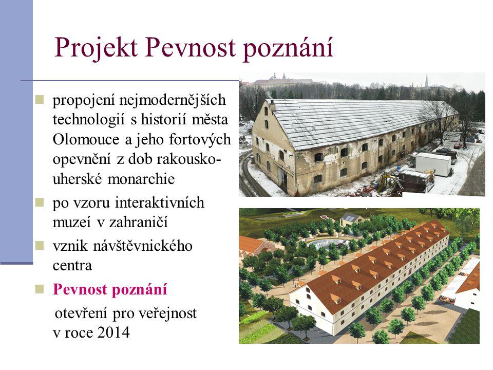 Projekt Pevnost poznání  propojení nejmodernějších technologií s historií města Olomouce a jeho fortových opevnění z dob rakousko- uherské monarchie  po vzoru interaktivních muzeí v zahraničí  vznik návštěvnického centra  Pevnost poznání otevření pro veřejnost v roce 2014