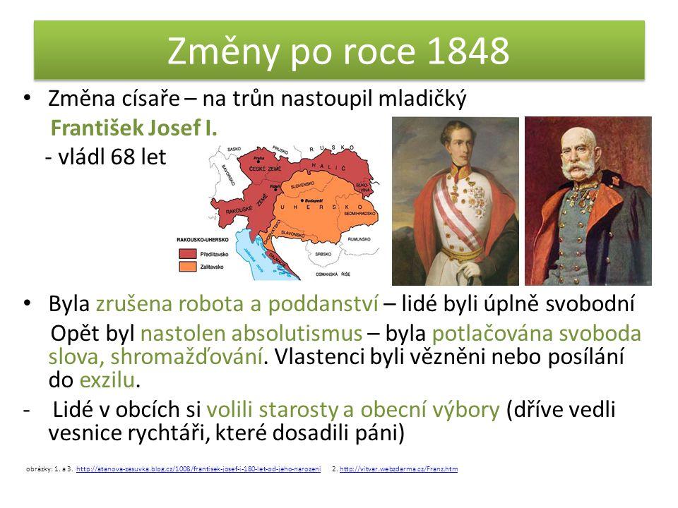 Změny po roce 1848 • Změna císaře – na trůn nastoupil mladičký František Josef I. - vládl 68 let • Byla zrušena robota a poddanství – lidé byli úplně