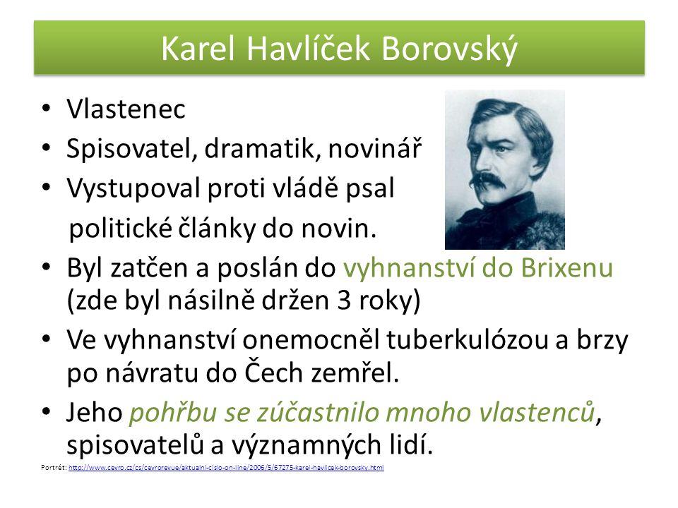 Karel Havlíček Borovský • Vlastenec • Spisovatel, dramatik, novinář • Vystupoval proti vládě psal politické články do novin. • Byl zatčen a poslán do