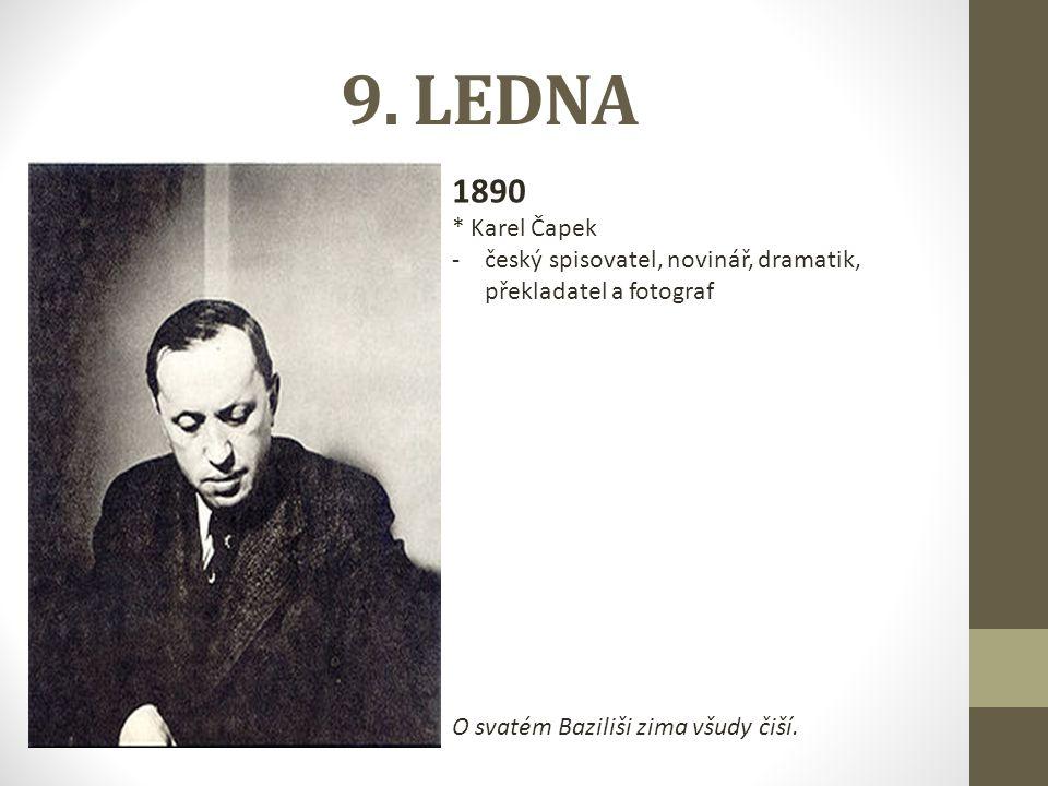 9. LEDNA 1890 * Karel Čapek -český spisovatel, novinář, dramatik, překladatel a fotograf O svatém Baziliši zima všudy čiší.